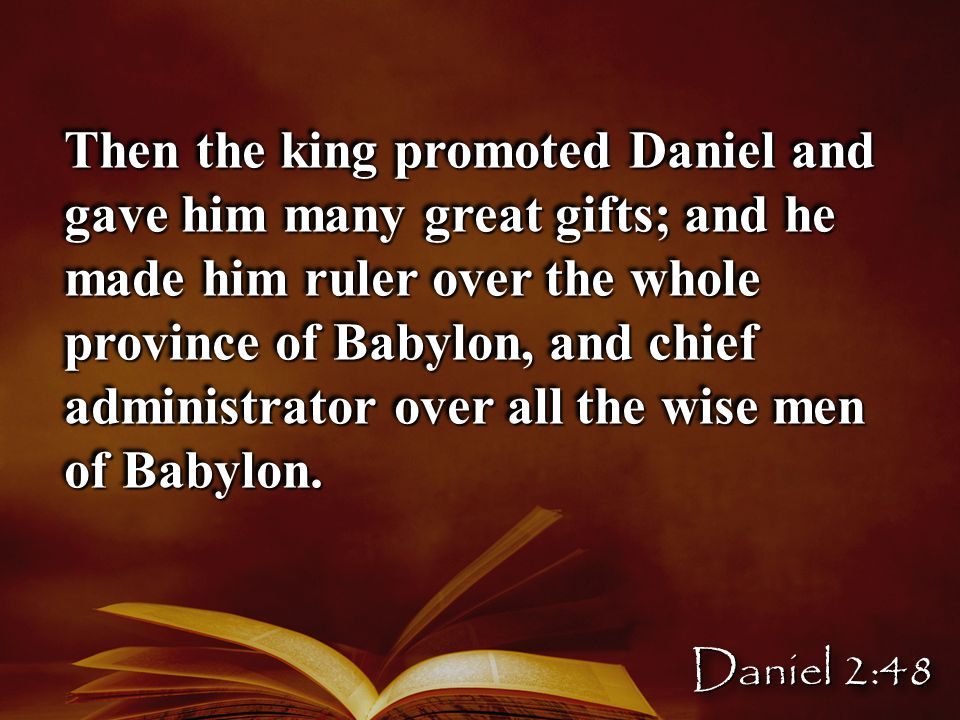 Then the king promoted Daniel and gave him many great gifts; and he made him ruler over the whole province of Babylon, and chief administrator over all the wise men of Babylon.