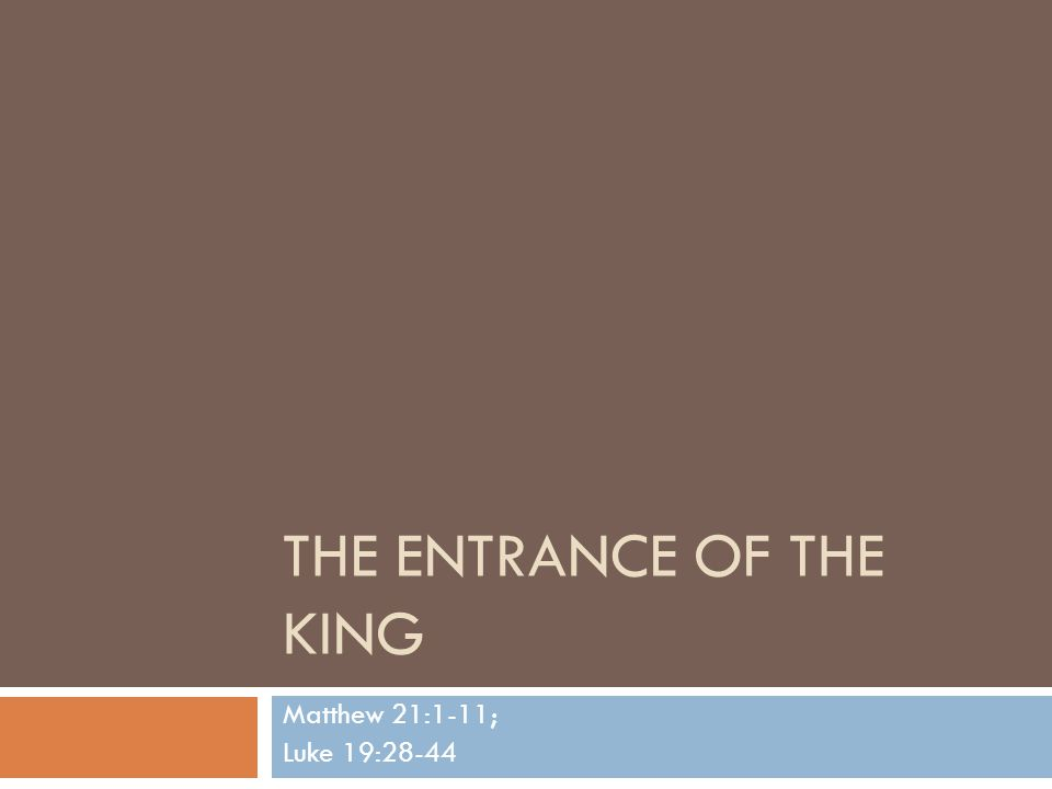 THE ENTRANCE OF THE KING Matthew 21:1-11; Luke 19:28-44