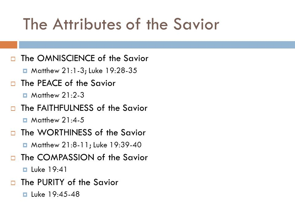The Attributes of the Savior  The OMNISCIENCE of the Savior  Matthew 21:1-3; Luke 19:28-35  The PEACE of the Savior  Matthew 21:2-3  The FAITHFULNESS of the Savior  Matthew 21:4-5  The WORTHINESS of the Savior  Matthew 21:8-11; Luke 19:39-40  The COMPASSION of the Savior  Luke 19:41  The PURITY of the Savior  Luke 19:45-48