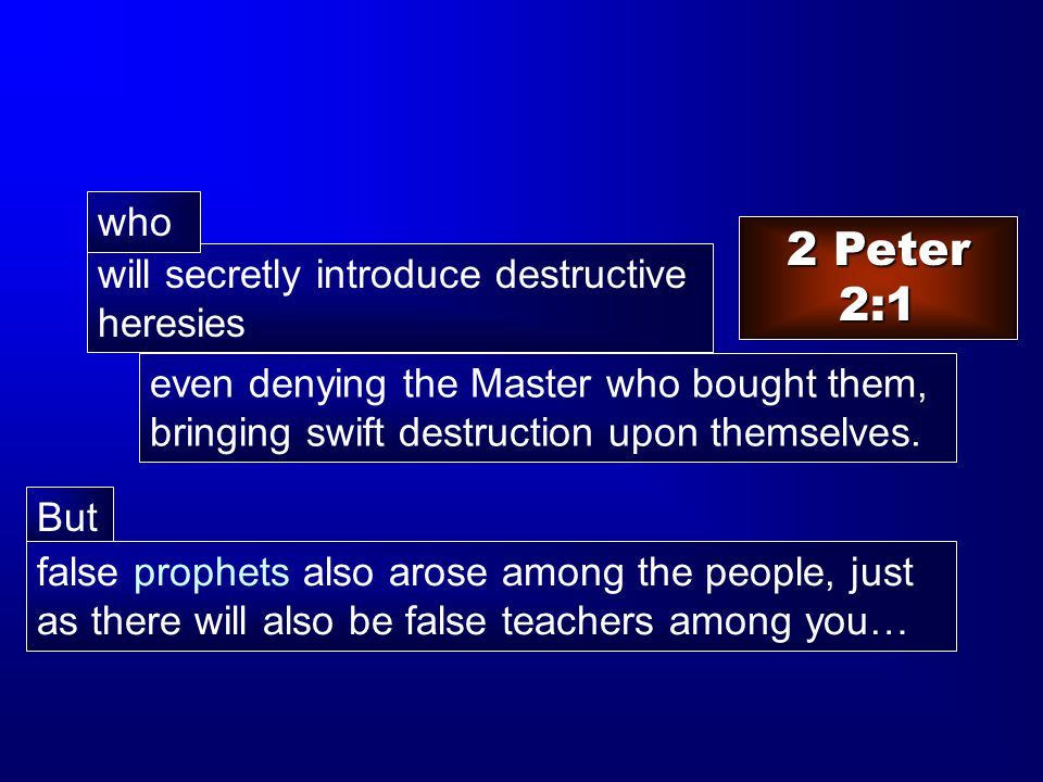 will secretly introduce destructive heresies 2 Peter 2:1 But false prophets also arose among the people, just as there will also be false teachers among you… who even denying the Master who bought them, bringing swift destruction upon themselves.