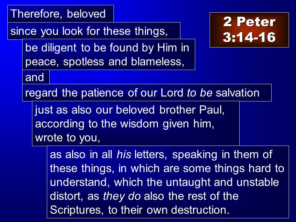 2 Peter 3:14-16 Therefore, beloved and since you look for these things, regard the patience of our Lord to be salvation be diligent to be found by Him in peace, spotless and blameless, just as also our beloved brother Paul, according to the wisdom given him, wrote to you, as also in all his letters, speaking in them of these things, in which are some things hard to understand, which the untaught and unstable distort, as they do also the rest of the Scriptures, to their own destruction.