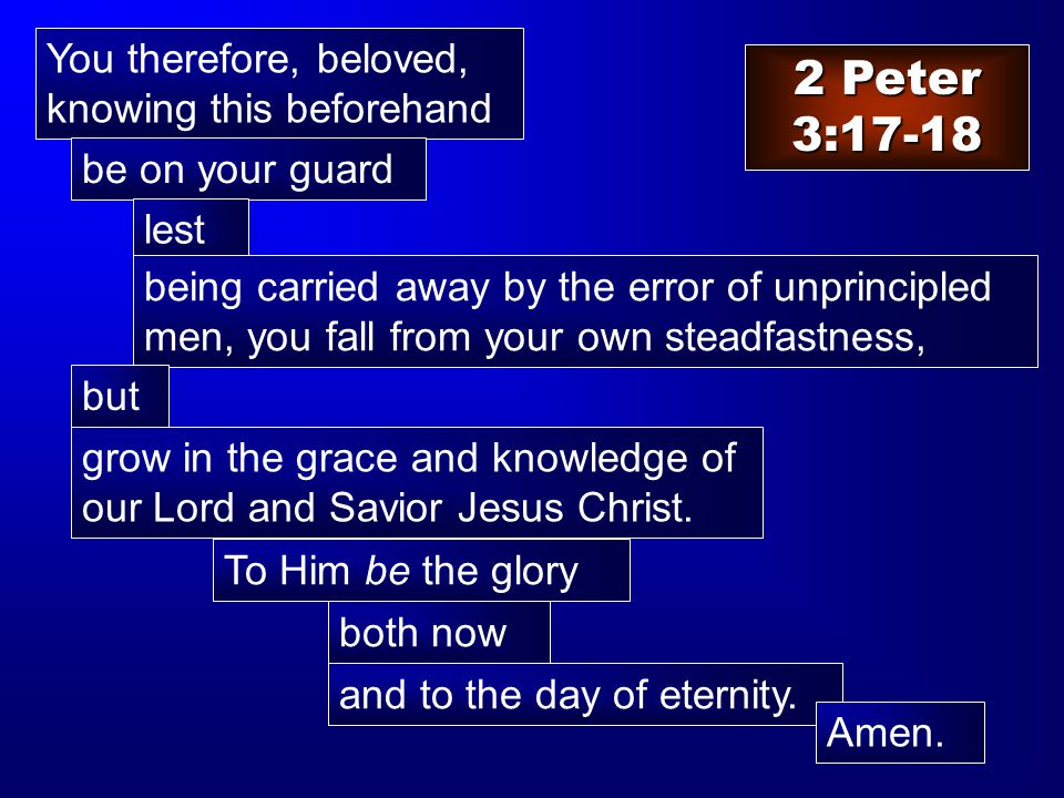 2 Peter 3:17-18 You therefore, beloved, knowing this beforehand be on your guard lest being carried away by the error of unprincipled men, you fall from your own steadfastness, but grow in the grace and knowledge of our Lord and Savior Jesus Christ.