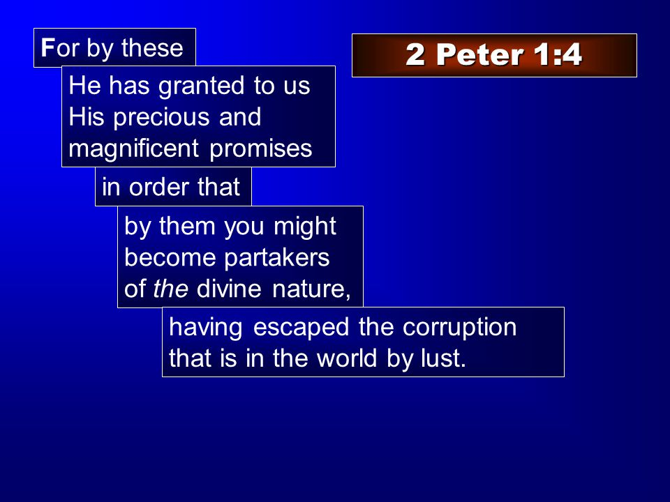 For by these 2 Peter 1:4 He has granted to us His precious and magnificent promises in order that by them you might become partakers of the divine nature, having escaped the corruption that is in the world by lust.