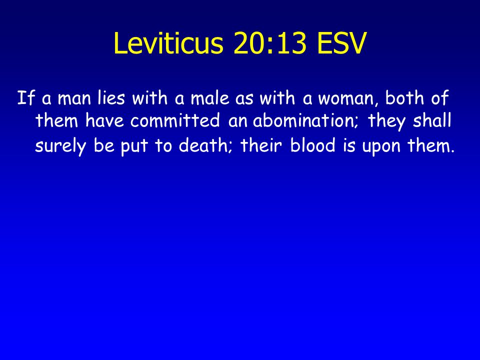 Leviticus 20:13 ESV If a man lies with a male as with a woman, both of them have committed an abomination; they shall surely be put to death; their bl