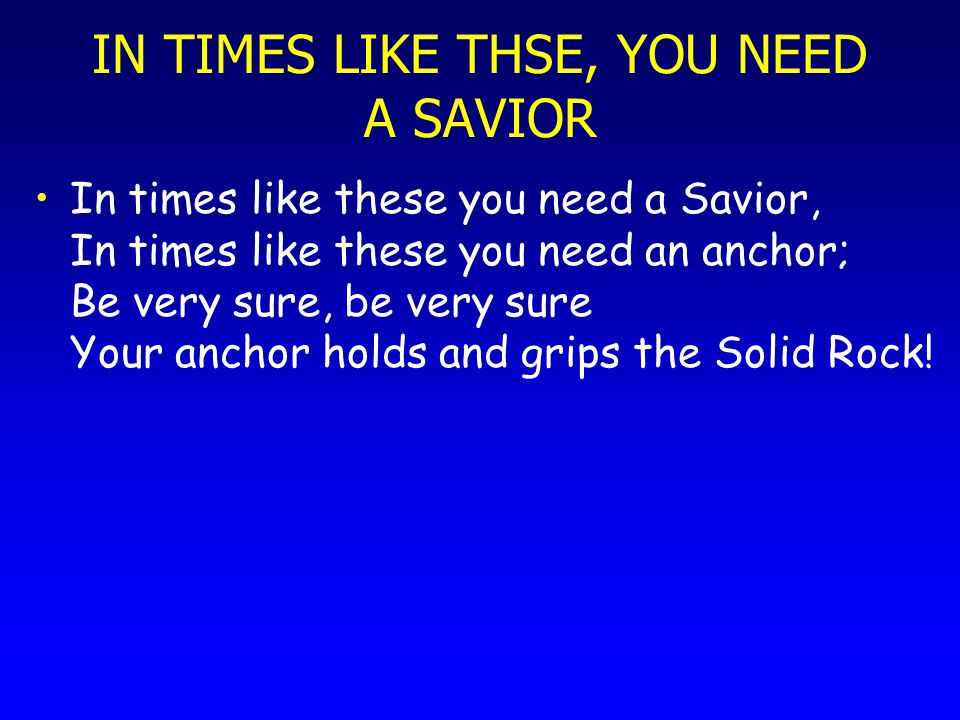 IN TIMES LIKE THSE, YOU NEED A SAVIOR In times like these you need a Savior, In times like these you need an anchor; Be very sure, be very sure Your a