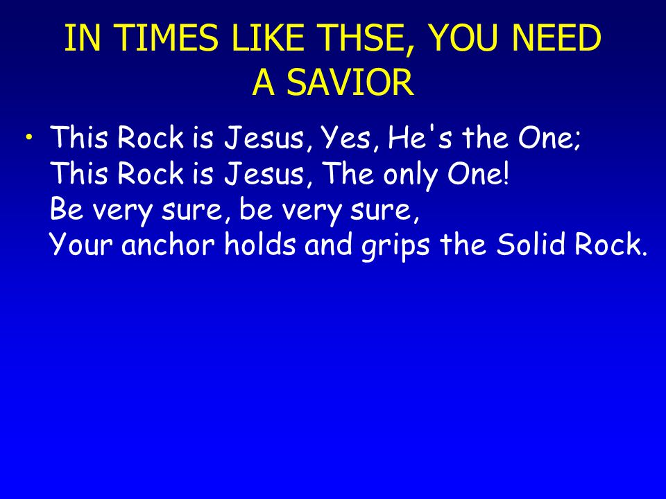 IN TIMES LIKE THSE, YOU NEED A SAVIOR This Rock is Jesus, Yes, He's the One; This Rock is Jesus, The only One! Be very sure, be very sure, Your anchor