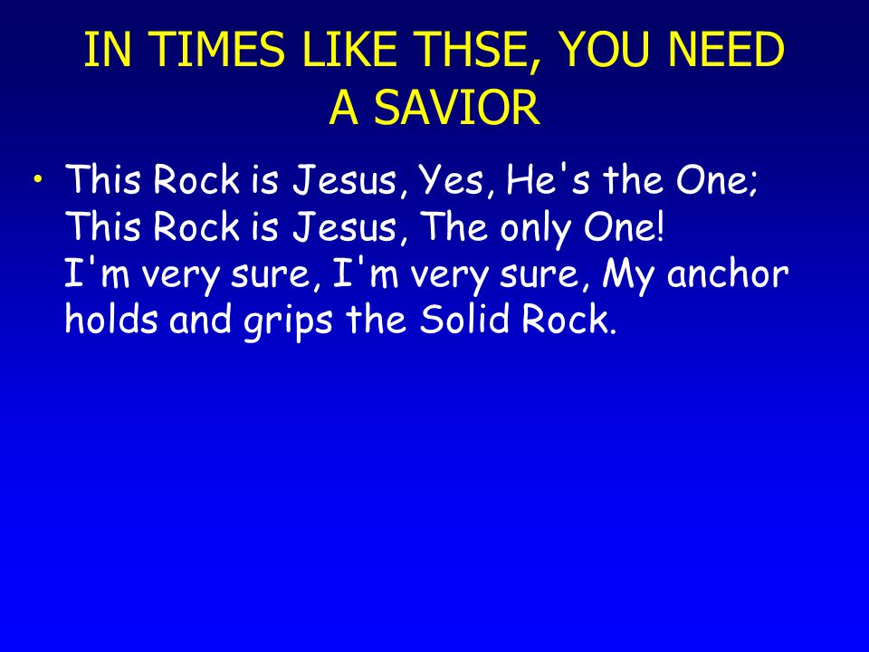 IN TIMES LIKE THSE, YOU NEED A SAVIOR This Rock is Jesus, Yes, He's the One; This Rock is Jesus, The only One! I'm very sure, I'm very sure, My anchor
