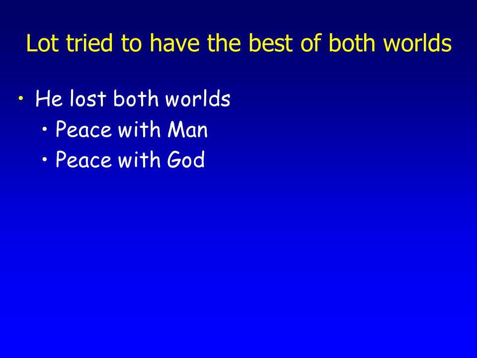 Lot tried to have the best of both worlds He lost both worlds Peace with Man Peace with God