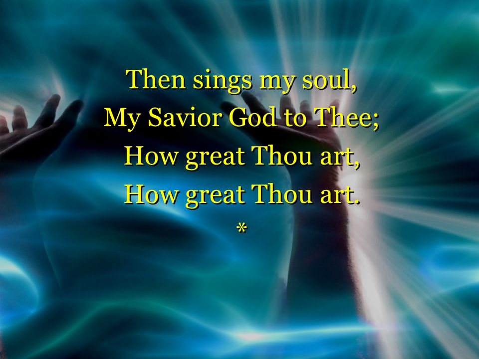 Then sings my soul, My Savior God to Thee; How great Thou art, How great Thou art.