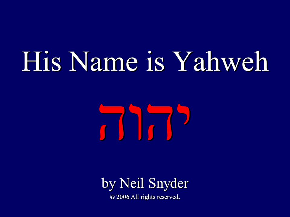His Name is Yahweh יהוה by Neil Snyder © 2006 All rights reserved.