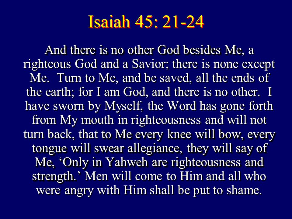 Isaiah 45: 21-24 And there is no other God besides Me to Me every knee will bow, every tongue will swear allegiance, they will say of Me, 'Only in Yahweh are righteousness and strength.' And there is no other God besides Me, a righteous God and a Savior; there is none except Me.