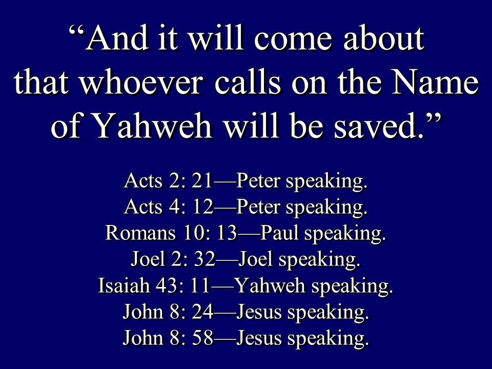 """And it will come about that whoever calls on the Name of Yahweh will be saved."" Acts 2: 21—Peter speaking. Acts 4: 12—Peter speaking. Romans 10: 13—P"