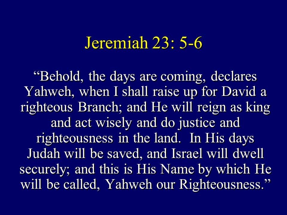 "Jeremiah 23: 5-6 ""Behold, the days are coming, declares Yahweh, when I shall raise up for David a righteous Branch; and He will reign as king and act"