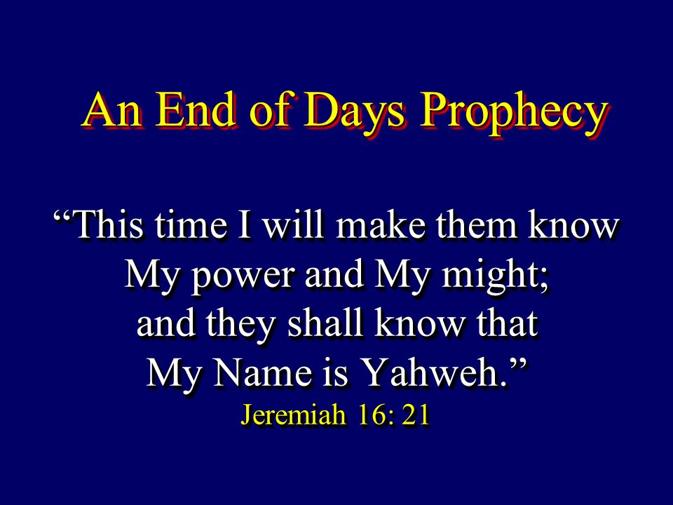 """This time I will make them know My power and My might; and they shall know that My Name is Yahweh."" Jeremiah 16: 21 An End of Days Prophecy"