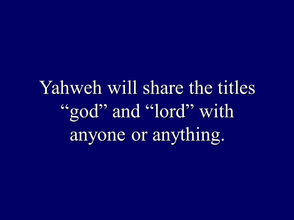 "Yahweh will share the titles ""god"" and ""lord"" with anyone or anything."