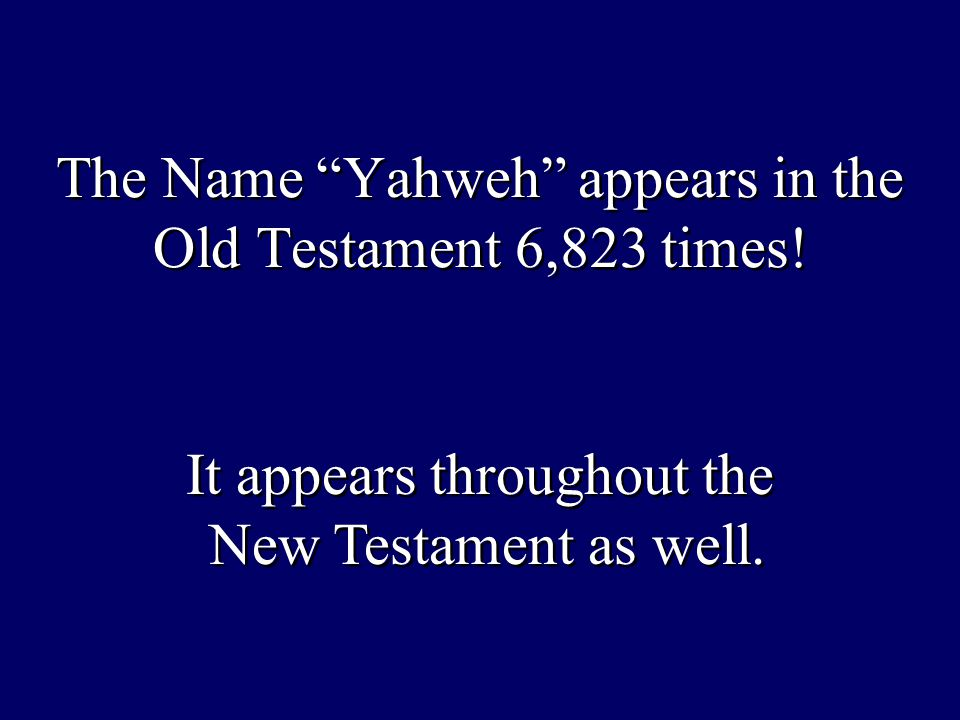 The Name Yahweh appears in the Old Testament 6,823 times.