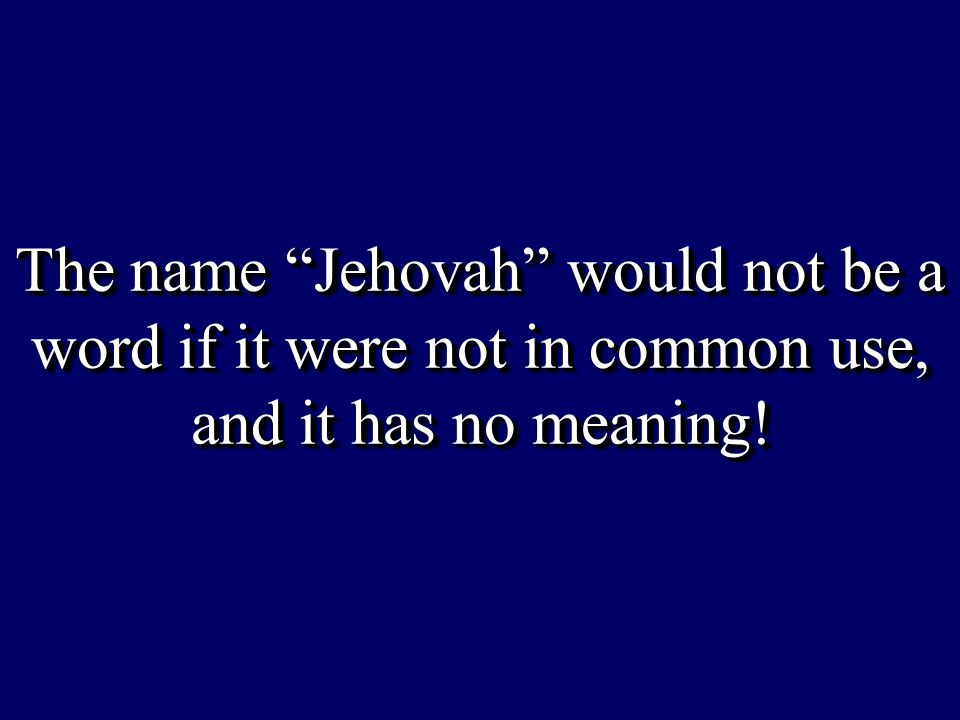 "The name ""Jehovah"" would not be a word if it were not in common use, and it has no meaning! The name ""Jehovah"" would not be a word if it were not in c"