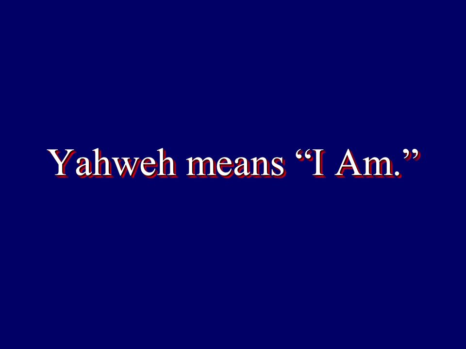 Yahweh means I Am.