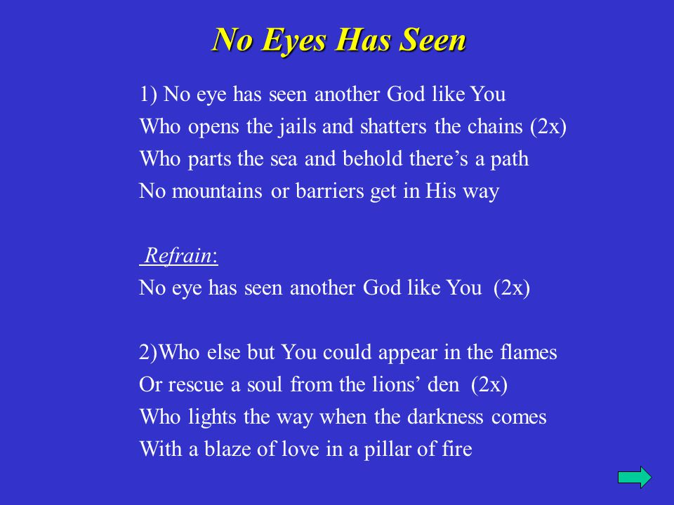1) No eye has seen another God like You Who opens the jails and shatters the chains (2x) Who parts the sea and behold there's a path No mountains or b