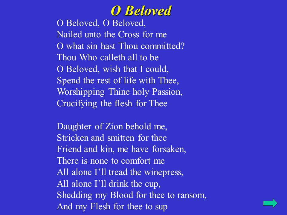 O Beloved, O Beloved, Nailed unto the Cross for me O what sin hast Thou committed? Thou Who calleth all to be O Beloved, wish that I could, Spend the