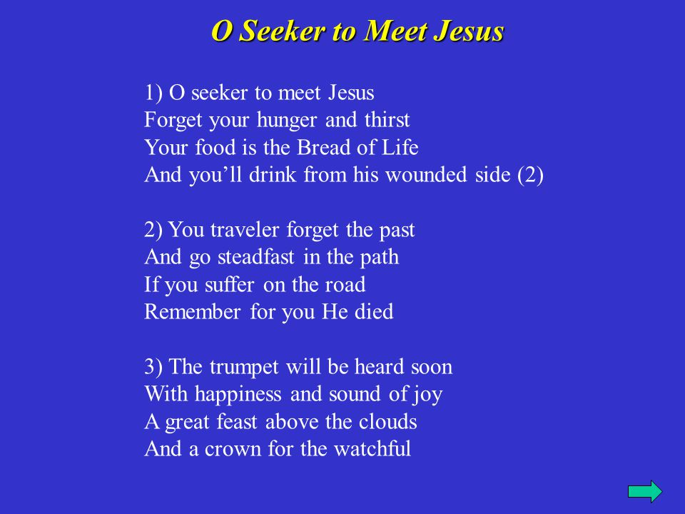 1) O seeker to meet Jesus Forget your hunger and thirst Your food is the Bread of Life And you'll drink from his wounded side (2) 2) You traveler forg