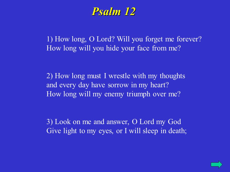 1) How long, O Lord? Will you forget me forever? How long will you hide your face from me? 2) How long must I wrestle with my thoughts and every day h