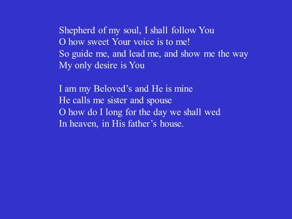 Shepherd of my soul, I shall follow You O how sweet Your voice is to me! So guide me, and lead me, and show me the way My only desire is You I am my B