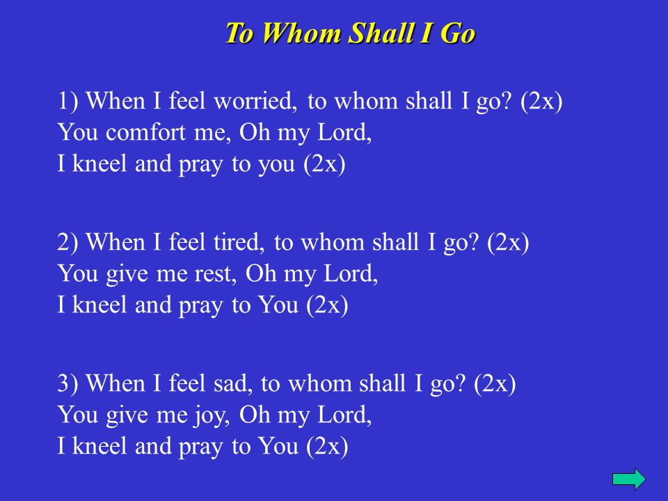 1) When I feel worried, to whom shall I go? (2x) You comfort me, Oh my Lord, I kneel and pray to you (2x) 2) When I feel tired, to whom shall I go? (2