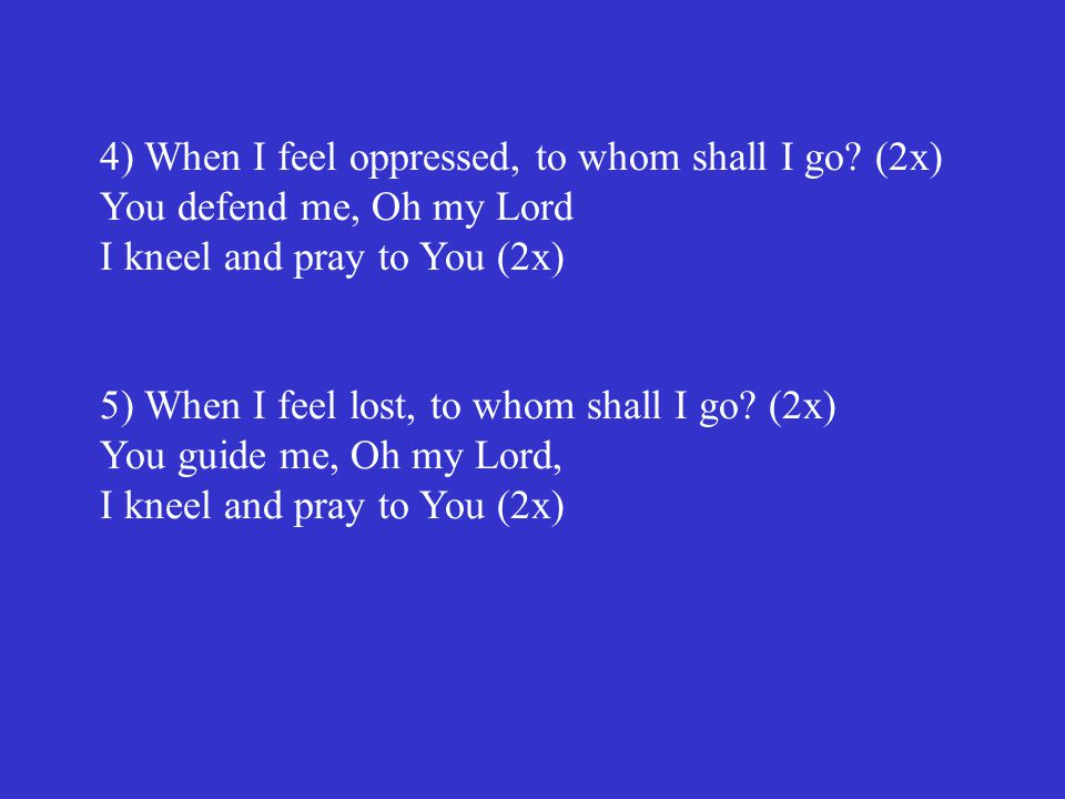 4) When I feel oppressed, to whom shall I go? (2x) You defend me, Oh my Lord I kneel and pray to You (2x) 5) When I feel lost, to whom shall I go? (2x