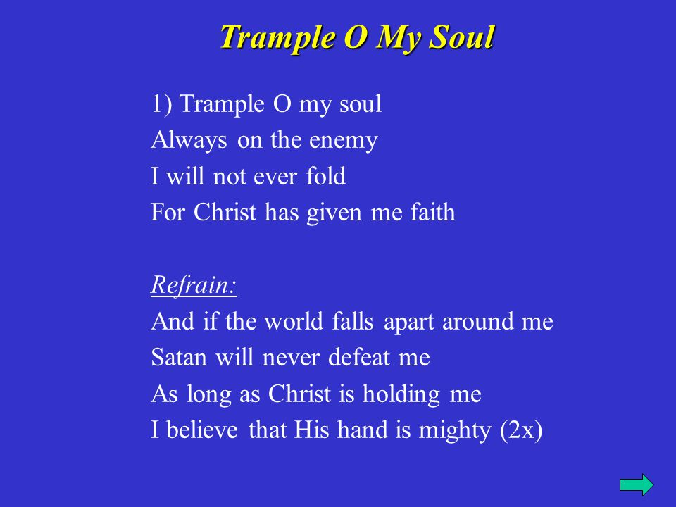 1) Trample O my soul Always on the enemy I will not ever fold For Christ has given me faith Refrain: And if the world falls apart around me Satan will