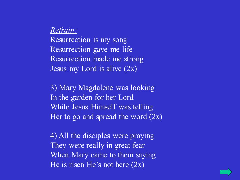 Refrain: Resurrection is my song Resurrection gave me life Resurrection made me strong Jesus my Lord is alive (2x) 3) Mary Magdalene was looking In th