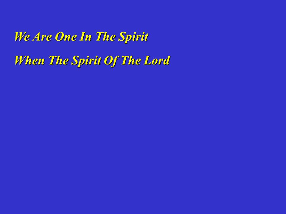 We Are One In The Spirit We Are One In The Spirit When The Spirit Of The Lord When The Spirit Of The Lord