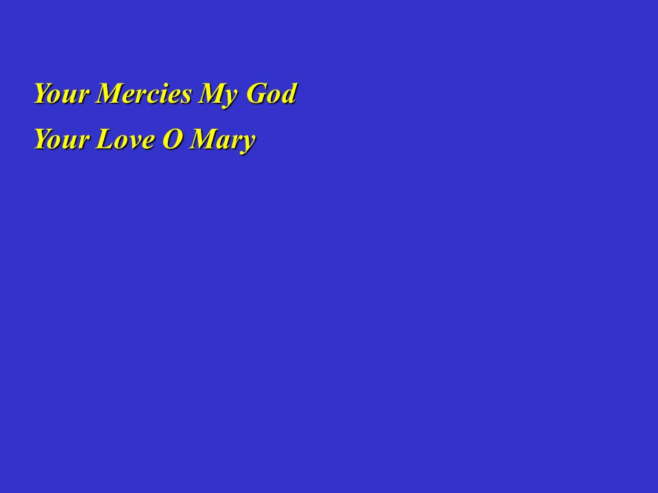 Your Mercies My God Your Mercies My God Your Love O Mary Your Love O Mary