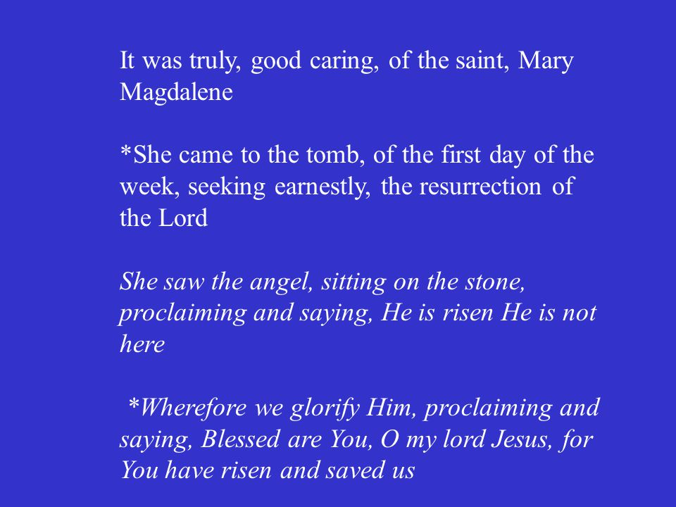 It was truly, good caring, of the saint, Mary Magdalene *She came to the tomb, of the first day of the week, seeking earnestly, the resurrection of th
