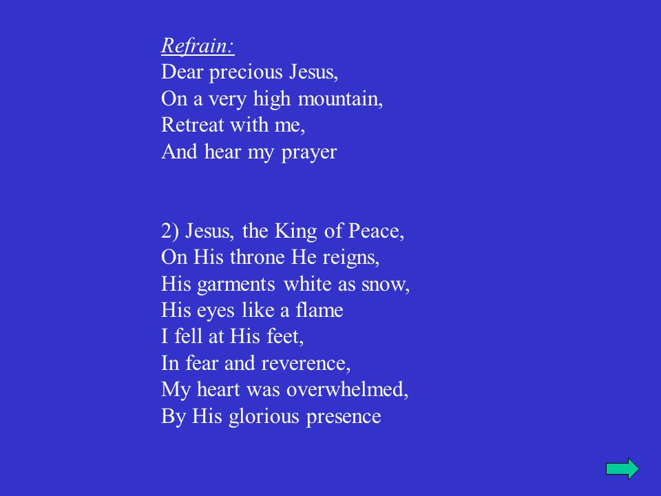 Refrain: Dear precious Jesus, On a very high mountain, Retreat with me, And hear my prayer 2) Jesus, the King of Peace, On His throne He reigns, His g