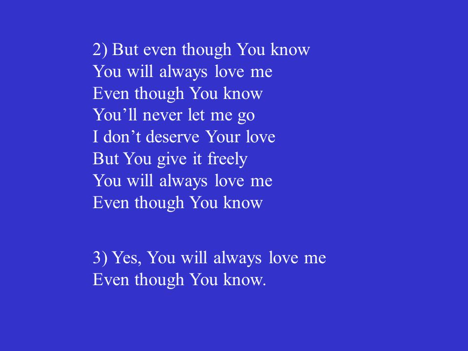 2) But even though You know You will always love me Even though You know You'll never let me go I don't deserve Your love But You give it freely You w