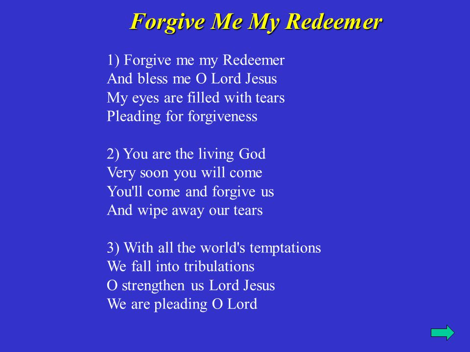 Forgive Me My Redeemer Forgive Me My Redeemer 1) Forgive me my Redeemer And bless me O Lord Jesus My eyes are filled with tears Pleading for forgivene