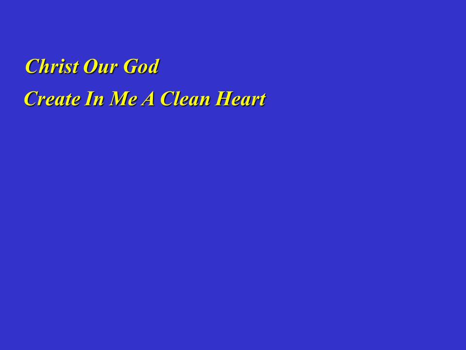Create In Me A Clean Heart Create In Me A Clean Heart Christ Our God Christ Our God