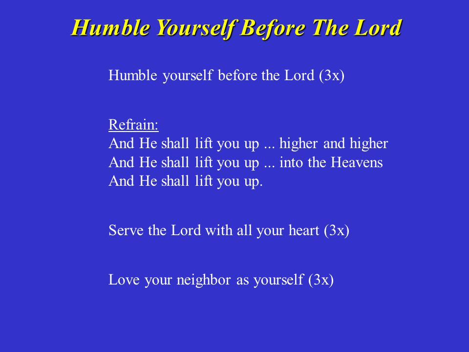 Humble Yourself Before The Lord Humble Yourself Before The Lord Humble yourself before the Lord (3x) Refrain: And He shall lift you up... higher and h