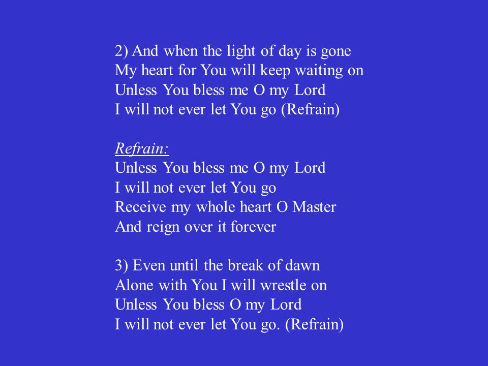 2) And when the light of day is gone My heart for You will keep waiting on Unless You bless me O my Lord I will not ever let You go (Refrain) Refrain: