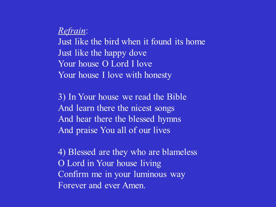 Refrain: Just like the bird when it found its home Just like the happy dove Your house O Lord I love Your house I love with honesty 3)In Your house we
