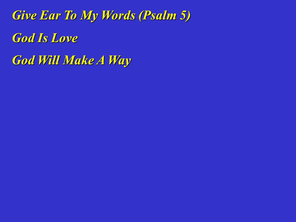 Give Ear To My Words (Psalm 5) Give Ear To My Words (Psalm 5) God Is Love God Is Love God Will Make A Way God Will Make A Way
