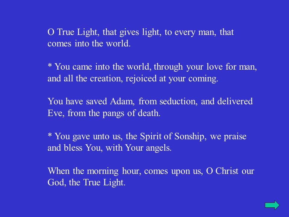 O True Light, that gives light, to every man, that comes into the world. * You came into the world, through your love for man, and all the creation, r