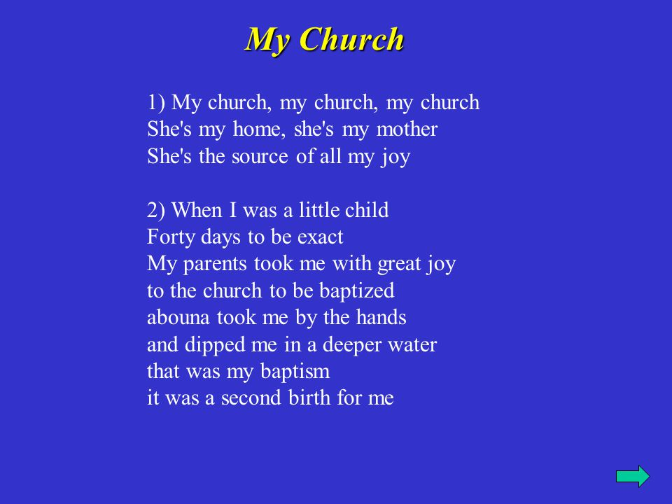 My Church My Church 1) My church, my church, my church She's my home, she's my mother She's the source of all my joy 2) When I was a little child Fort