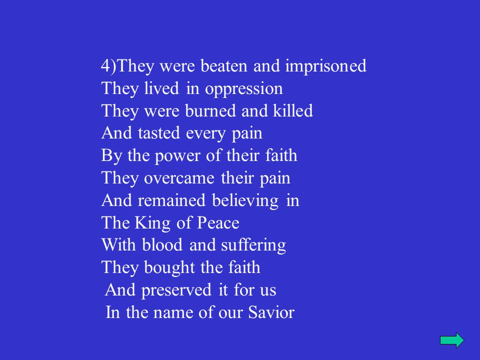 4)They were beaten and imprisoned They lived in oppression They were burned and killed And tasted every pain By the power of their faith They overcame