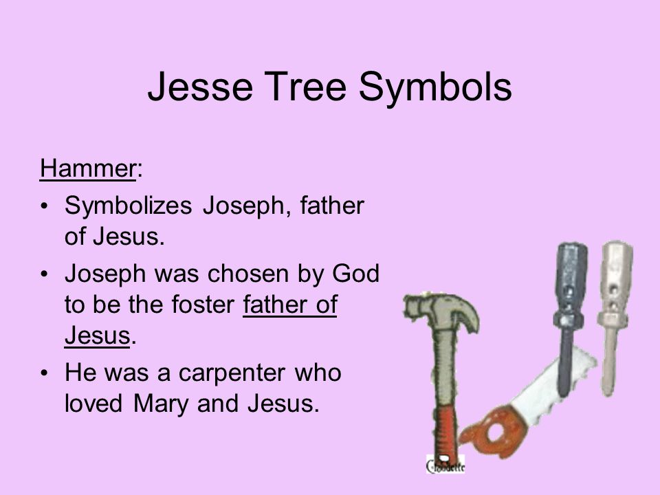 Jesse Tree Symbols Hammer: Symbolizes Joseph, father of Jesus. Joseph was chosen by God to be the foster father of Jesus. He was a carpenter who loved