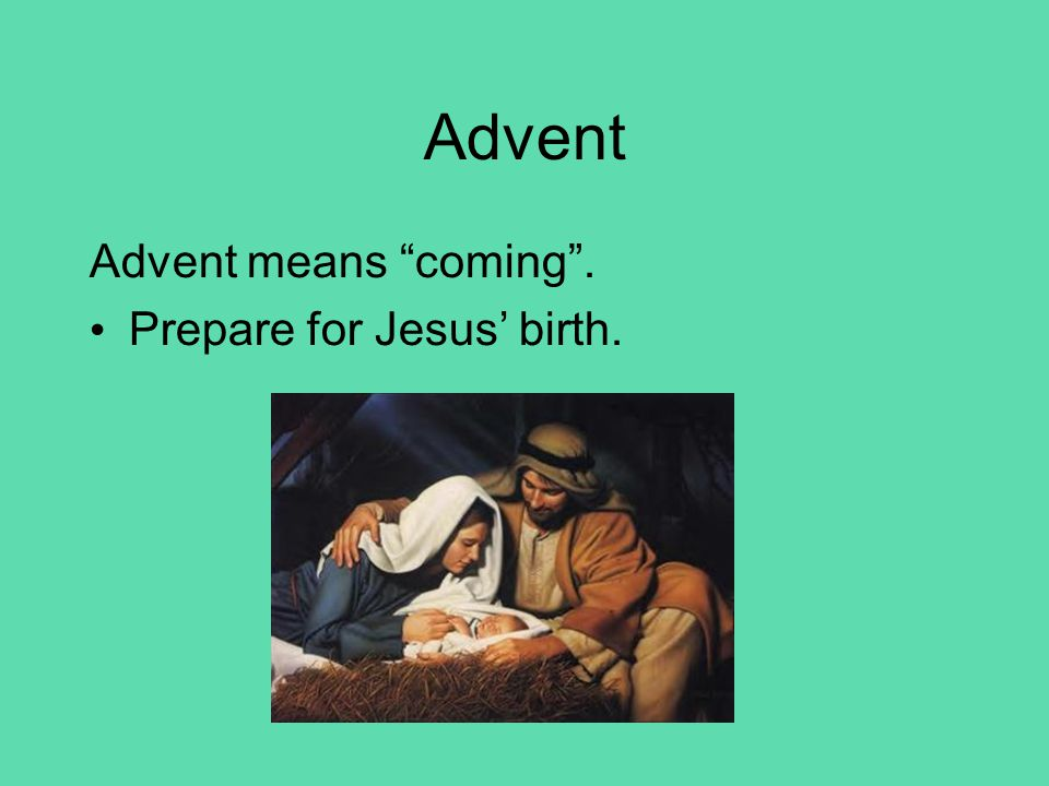 "Advent means ""coming"". Prepare for Jesus' birth."