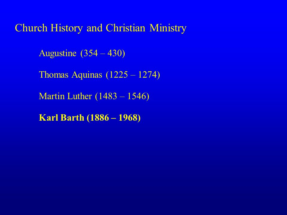 Church History and Christian Ministry Augustine (354 – 430) Thomas Aquinas (1225 – 1274) Martin Luther (1483 – 1546) Karl Barth (1886 – 1968)