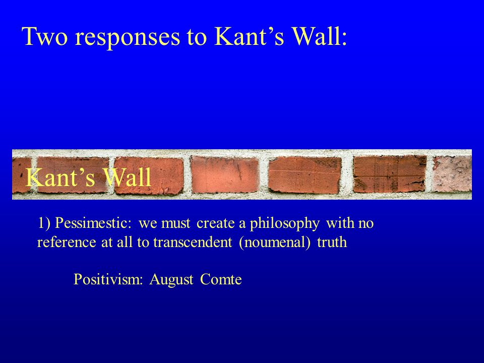 Two responses to Kant's Wall: 1) Pessimestic: we must create a philosophy with no reference at all to transcendent (noumenal) truth Positivism: August Comte Kant's Wall