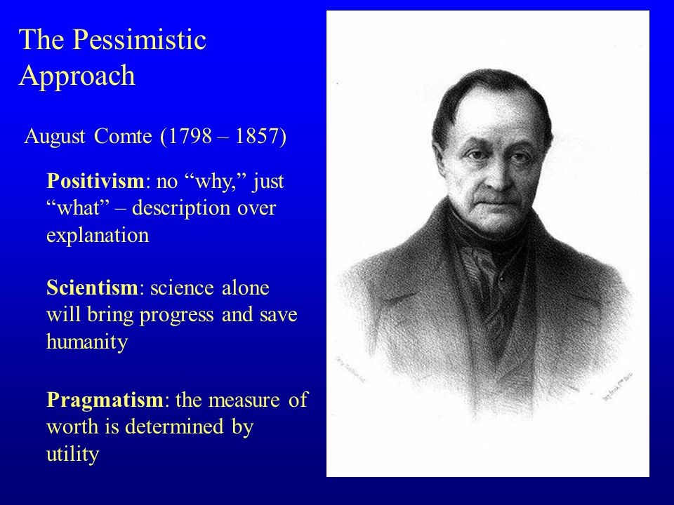 The Pessimistic Approach August Comte (1798 – 1857) Positivism: no why, just what – description over explanation Scientism: science alone will bring progress and save humanity Pragmatism: the measure of worth is determined by utility